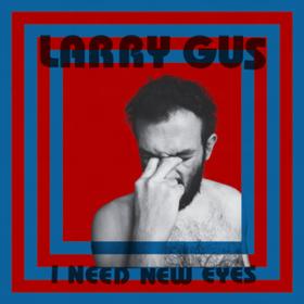 I Need New Eyes Larry Gus