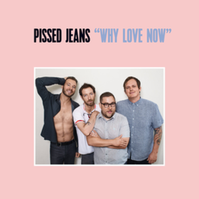 Why Love Now Pissed Jeans