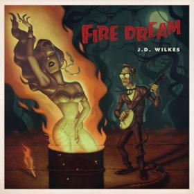 Fire Dream J.D. Wilkes
