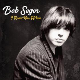 I Knew You When Bob Seger