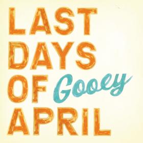 Gooey Last Days Of April