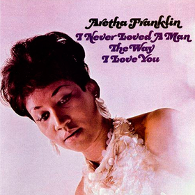 I Never Loved A Man The Way I Love You Aretha Franklin