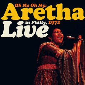 Oh Me, Oh My: Aretha Live In Philly 1972 Aretha Franklin