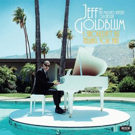 I Shouldn't Be Telling You This Jeff Goldblum & The Mildred Snitzer Orchestra