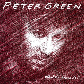 Whatcha Gonna Do? Peter Green