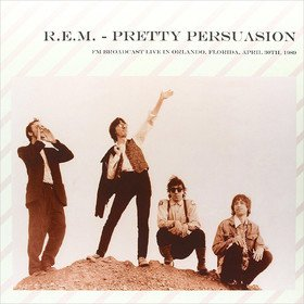 Pretty Persuasion: FM Broadcast Live In Orlando, Florida, April 30th, 1989 R.E.M.