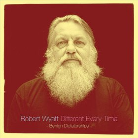 Different Every Time Vol. 2 'Benign Dictatorships' Robert Wyatt