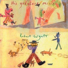 His Greatest Misses Robert Wyatt